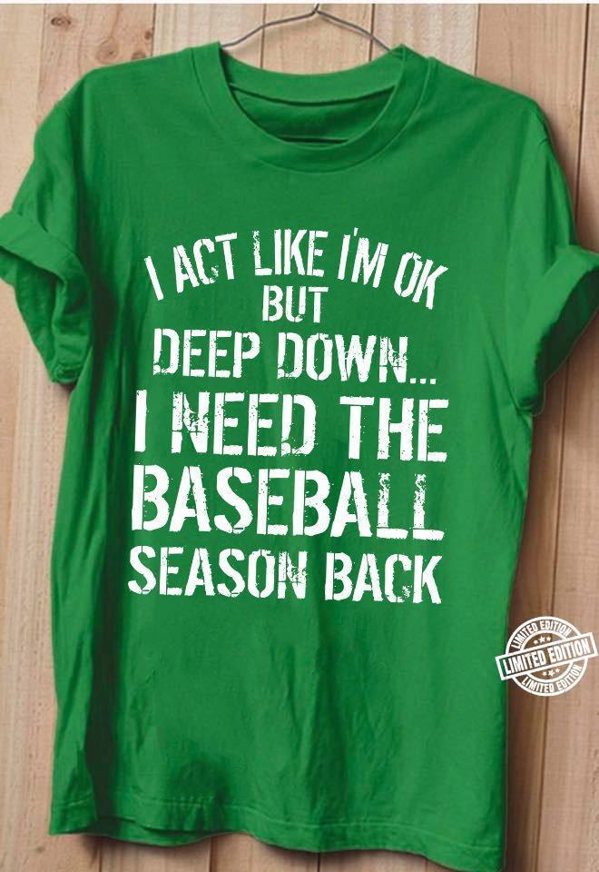I act like I'm ok but deep down I need the baseball season back shirt