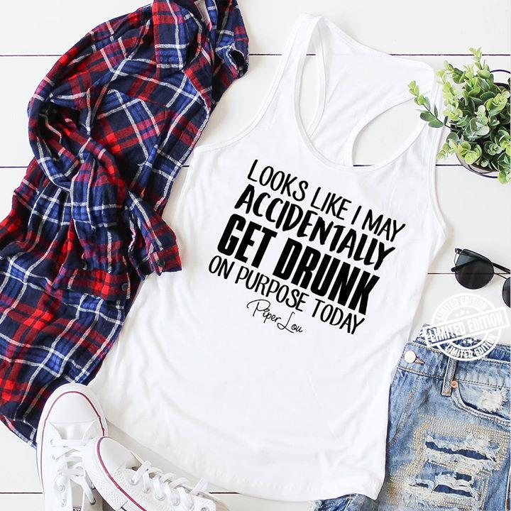 Looks like I may accidentally get drunk on purpose today Piper Lou shirt