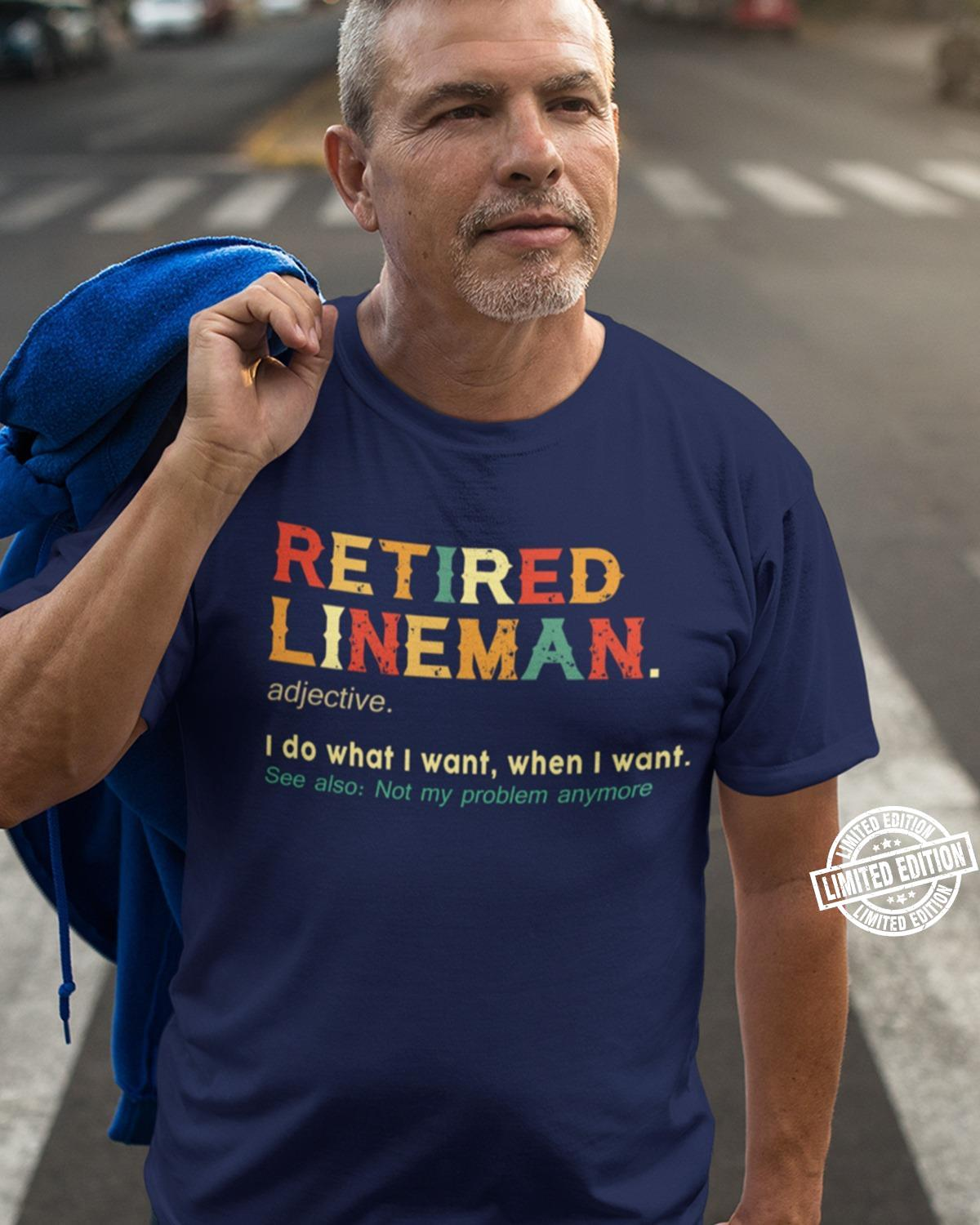 Retired lineman I do what I want when I want shirt