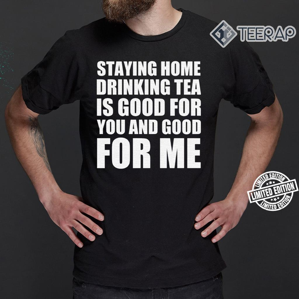 Stay home drinking tea is good for you and good for me shirt